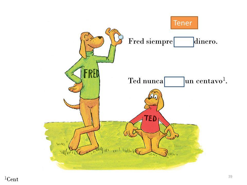 39 Fred siempre tenía dinero. Ted nunca tenía un centavo 1. 1 Cent Tener