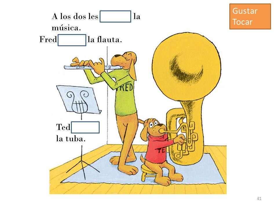 A los dos les gustaba la música. Fred tocaba la flauta. Ted tocaba la tuba. 41 Gustar Tocar