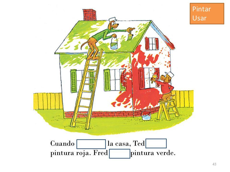 Cuando pintaban la casa, Ted usaba pintura roja. Fred usaba pintura verde. 43 Pintar Usar