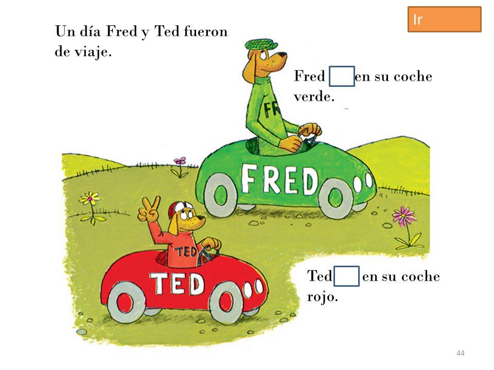Un día Fred y Ted fueron de viaje. Fred iba en su coche verde. Ted iba en su coche rojo. 44 Ir