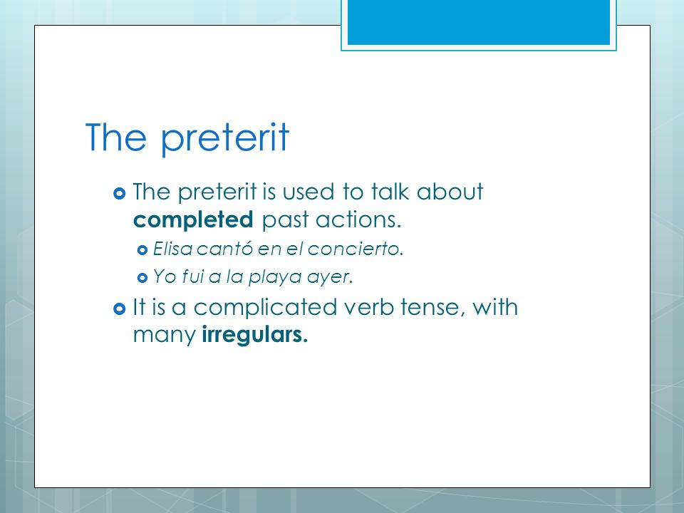 The preterit The preterit is used to talk about completed past actions. Elisa cantó en el concierto. Yo fui a la playa ayer. It is a complicated verb
