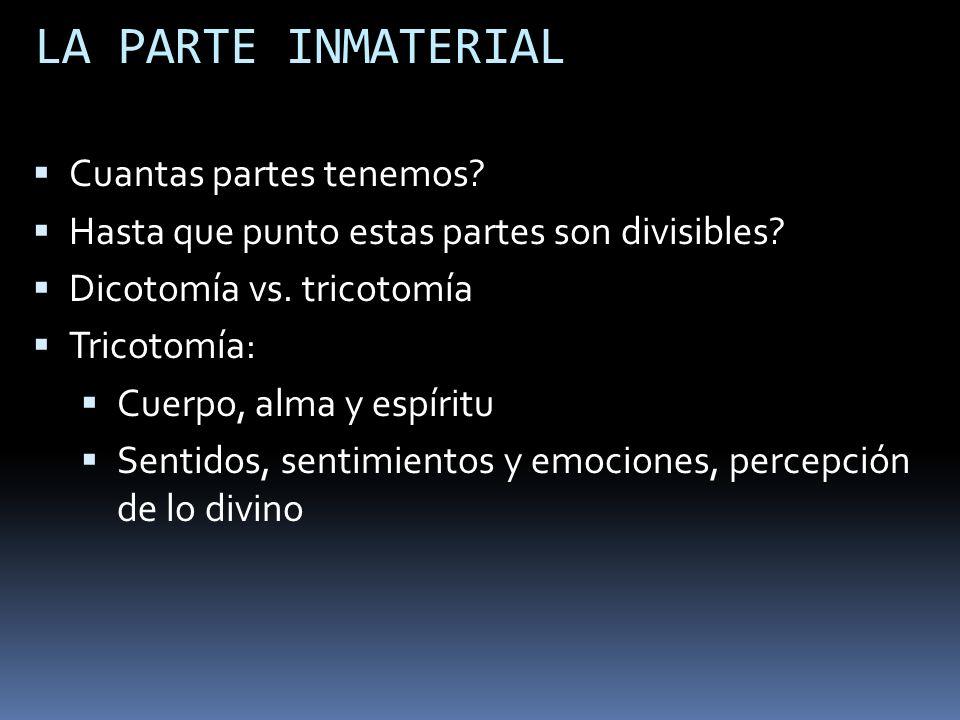LA PARTE INMATERIAL Cuantas partes tenemos? Hasta que punto estas partes son divisibles? Dicotomía vs. tricotomía Tricotomía: Cuerpo, alma y espíritu
