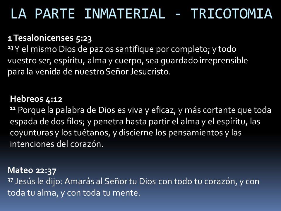 LA PARTE INMATERIAL - TRICOTOMIA 1 Tesalonicenses 5:23 23 Y el mismo Dios de paz os santifique por completo; y todo vuestro ser, espíritu, alma y cuer