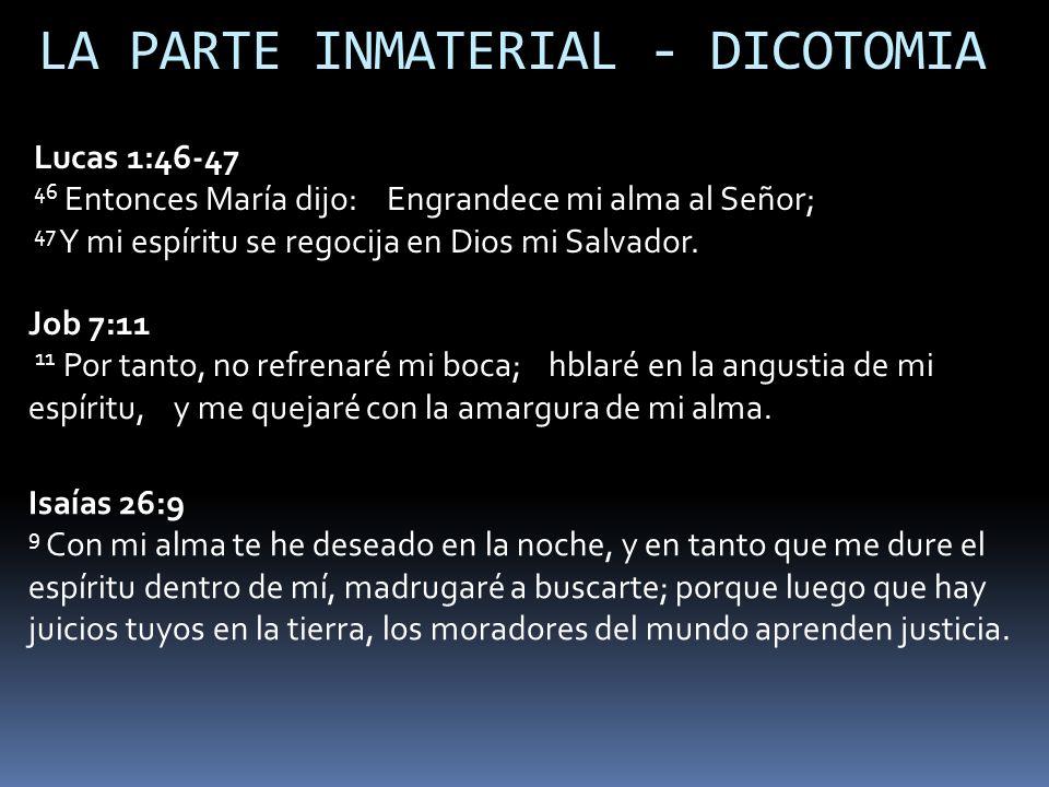 LA PARTE INMATERIAL - DICOTOMIA Lucas 1:46-47 46 Entonces María dijo: Engrandece mi alma al Señor; 47 Y mi espíritu se regocija en Dios mi Salvador. J