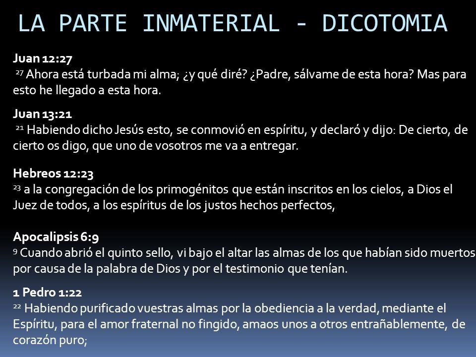 LA PARTE INMATERIAL - DICOTOMIA Juan 12:27 27 Ahora está turbada mi alma; ¿y qué diré? ¿Padre, sálvame de esta hora? Mas para esto he llegado a esta h