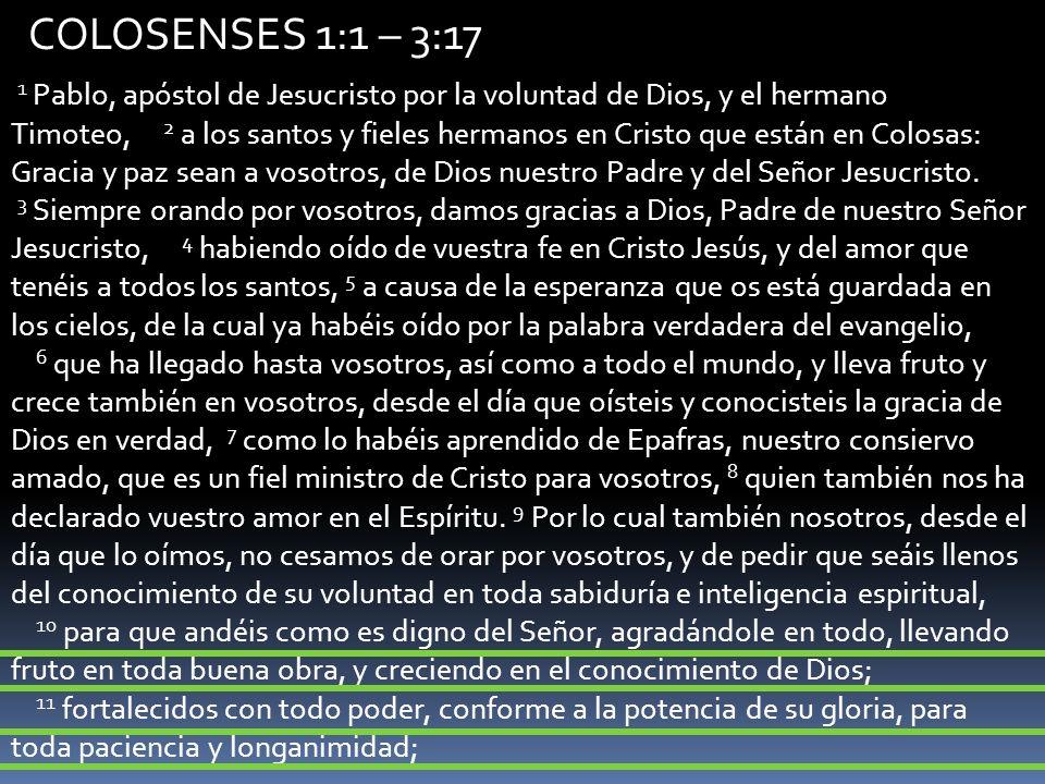 COLOSENSES 1:1 – 3:17 1 Pablo, apóstol de Jesucristo por la voluntad de Dios, y el hermano Timoteo, 2 a los santos y fieles hermanos en Cristo que est