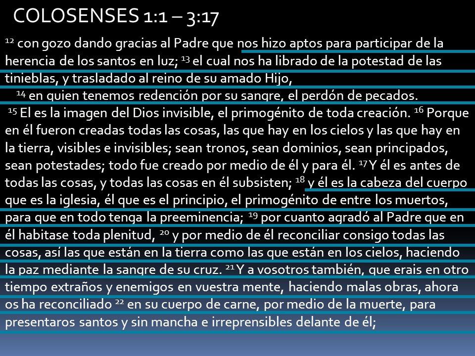 COLOSENSES 1:1 – 3:17 12 con gozo dando gracias al Padre que nos hizo aptos para participar de la herencia de los santos en luz; 13 el cual nos ha lib