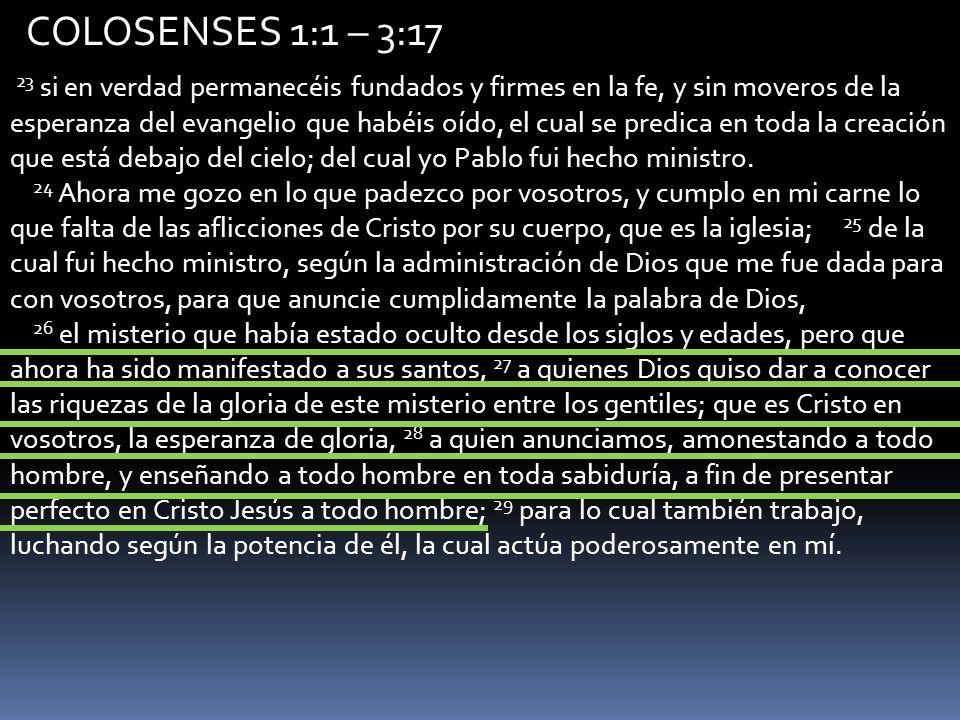 COLOSENSES 1:1 – 3:17 2 1 Porque quiero que sepáis cuán gran lucha sostengo por vosotros, y por los que están en Laodicea, y por todos los que nunca han visto mi rostro; 2 para que sean consolados sus corazones, unidos en amor, hasta alcanzar todas las riquezas de pleno entendimiento, a fin de conocer el misterio de Dios el Padre, y de Cristo, 3 en quien están escondidos todos los tesoros de la sabiduría y del conocimiento.