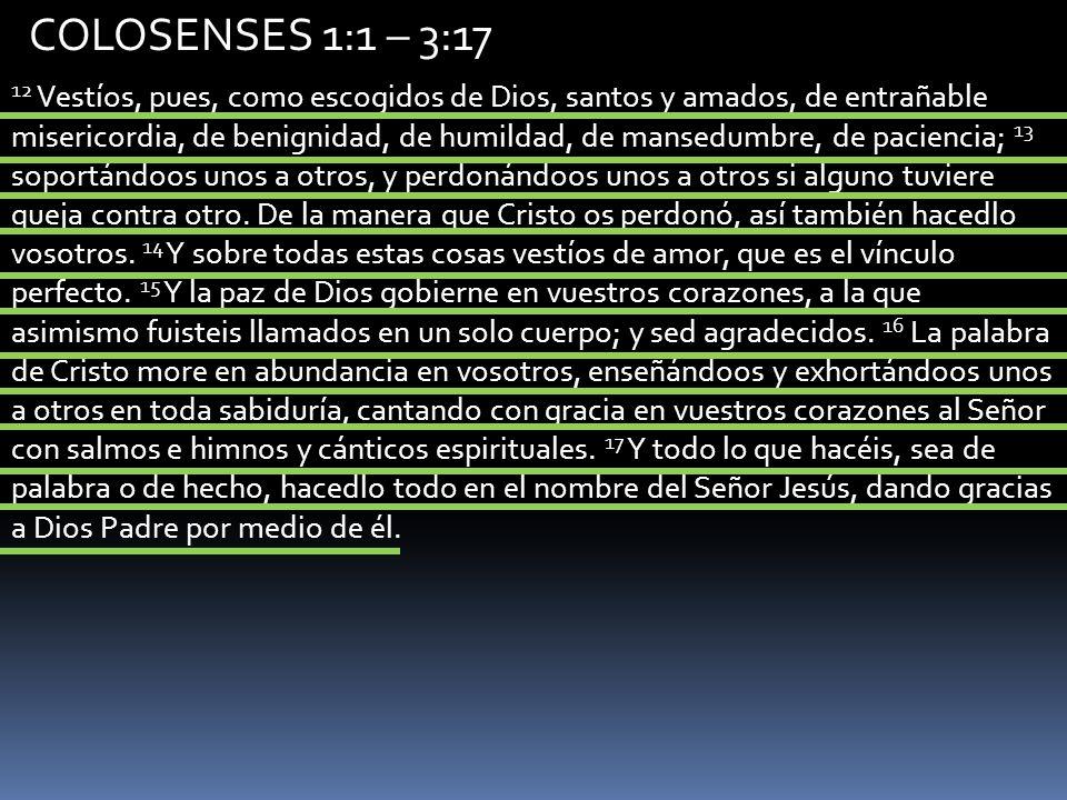 COLOSENSES 1:1 – 3:17 12 Vestíos, pues, como escogidos de Dios, santos y amados, de entrañable misericordia, de benignidad, de humildad, de mansedumbr