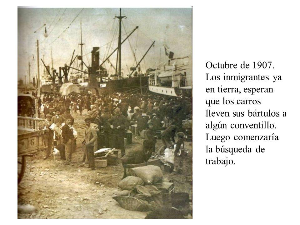 Octubre de 1907. Los inmigrantes ya en tierra, esperan que los carros lleven sus bártulos a algún conventillo. Luego comenzaría la búsqueda de trabajo