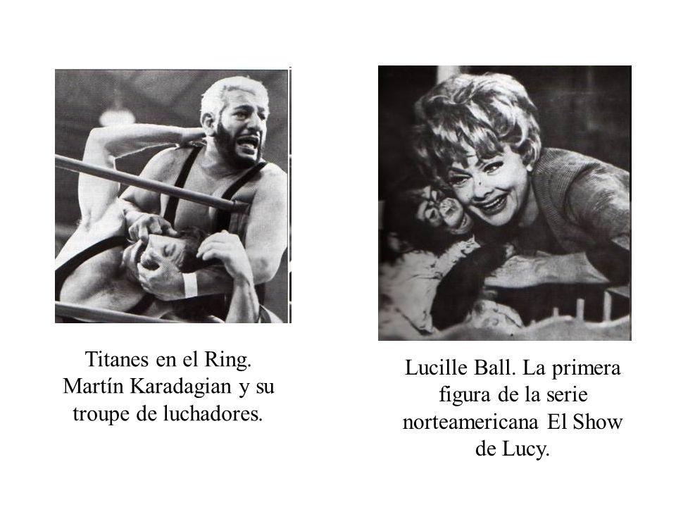 Titanes en el Ring. Martín Karadagian y su troupe de luchadores. Lucille Ball. La primera figura de la serie norteamericana El Show de Lucy.