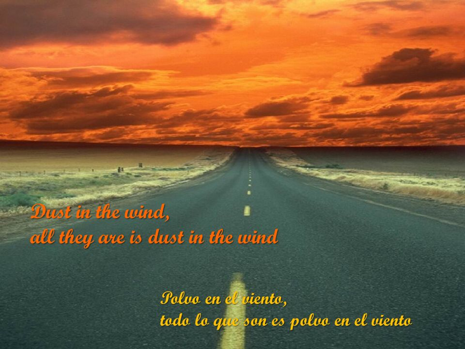 Polvo en el viento, todo lo que son es polvo en el viento Dust in the wind, all they are is dust in the wind