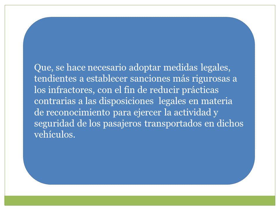 Que, se hace necesario adoptar medidas legales, tendientes a establecer sanciones más rigurosas a los infractores, con el fin de reducir prácticas contrarias a las disposiciones legales en materia de reconocimiento para ejercer la actividad y seguridad de los pasajeros transportados en dichos vehículos.