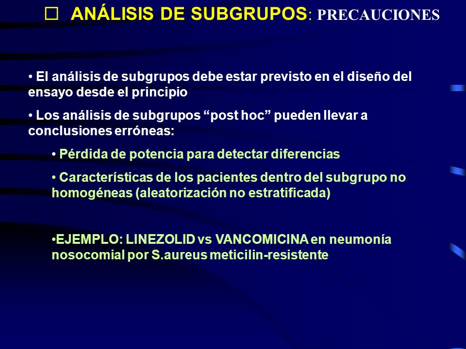ANÁLISIS DE SUBGRUPOS : PRECAUCIONES El análisis de subgrupos debe estar previsto en el diseño del ensayo desde el principio Los análisis de subgrupos post hoc pueden llevar a conclusiones erróneas: Pérdida de potencia para detectar diferencias Características de los pacientes dentro del subgrupo no homogéneas (aleatorización no estratificada) EJEMPLO: LINEZOLID vs VANCOMICINA en neumonía nosocomial por S.aureus meticilin-resistente
