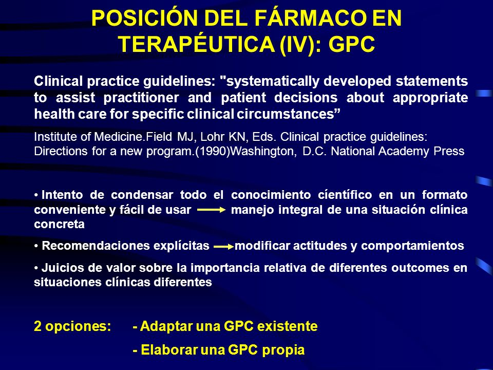 POSICIÓN DEL FÁRMACO EN TERAPÉUTICA (IV): GPC Clinical practice guidelines: systematically developed statements to assist practitioner and patient decisions about appropriate health care for specific clinical circumstances Institute of Medicine.Field MJ, Lohr KN, Eds.
