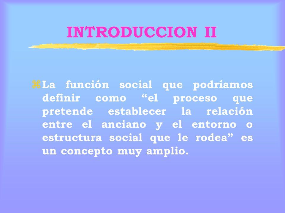 INTRODUCCION II z La función social que podríamos definir como el proceso que pretende establecer la relación entre el anciano y el entorno o estructura social que le rodea es un concepto muy amplio.