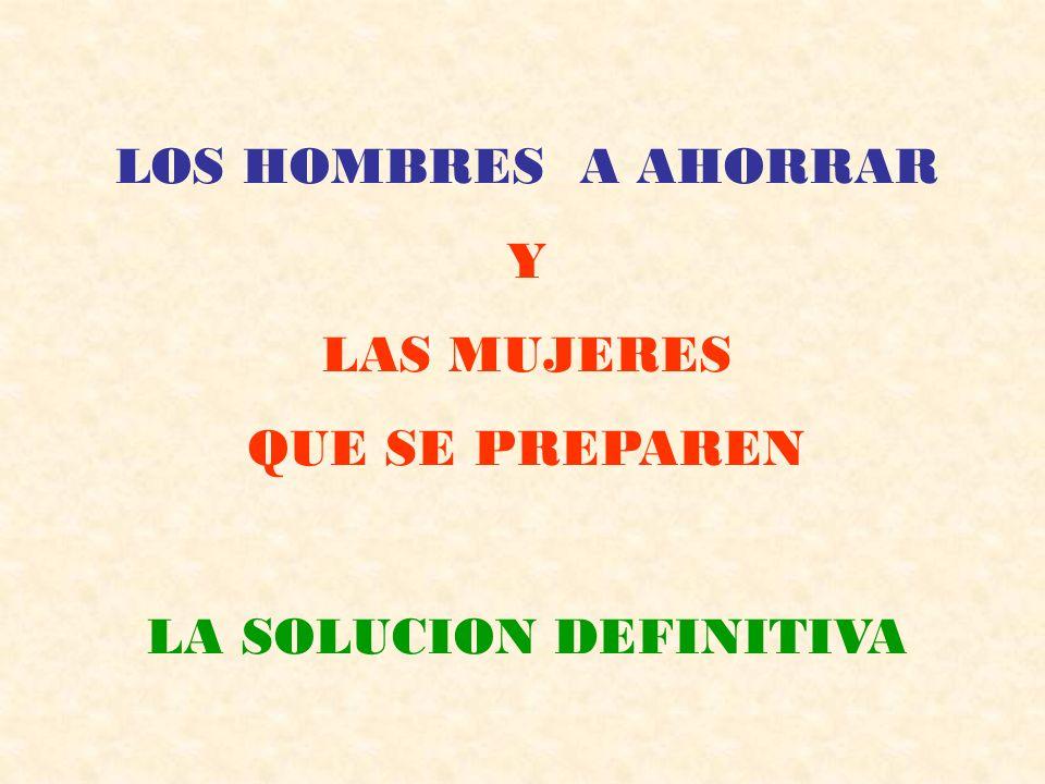 LOS HOMBRES A AHORRAR Y LAS MUJERES QUE SE PREPAREN LA SOLUCION DEFINITIVA