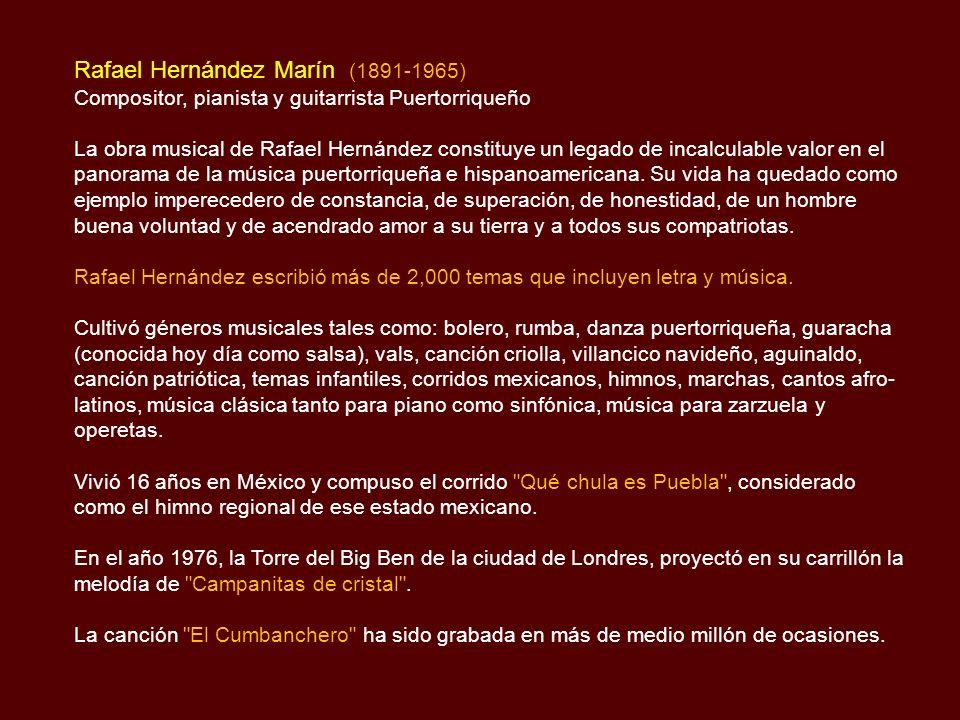 Rafael Hernández Marín (1891-1965) Compositor, pianista y guitarrista Puertorriqueño La obra musical de Rafael Hernández constituye un legado de incalculable valor en el panorama de la música puertorriqueña e hispanoamericana.