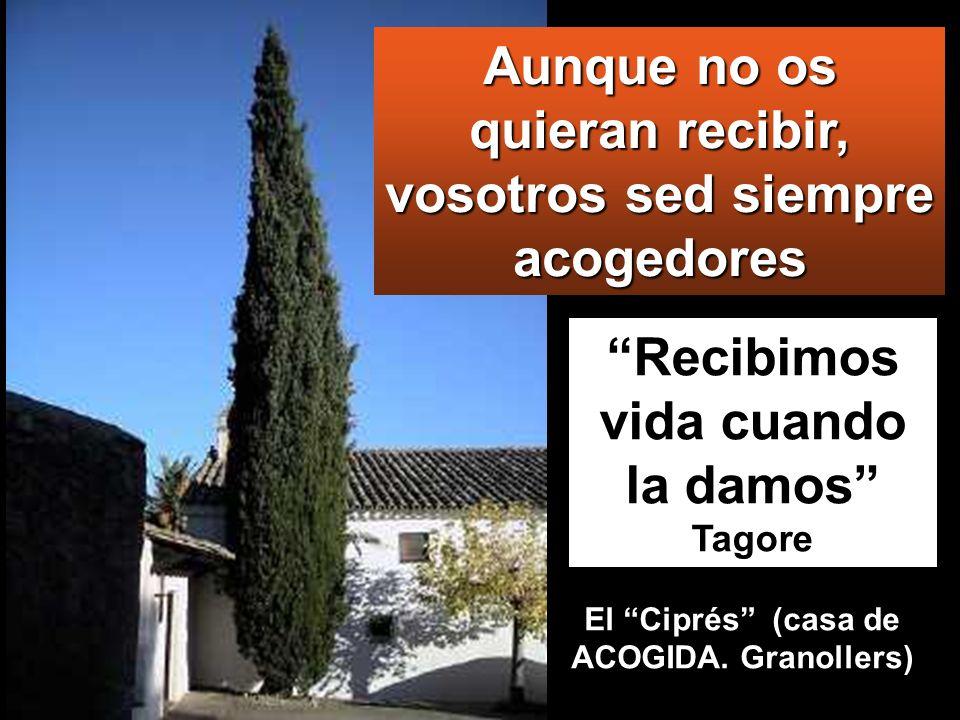 Recibimos vida cuando la damos Tagore Aunque no os quieran recibir, vosotros sed siempre acogedores El Ciprés (casa de ACOGIDA.