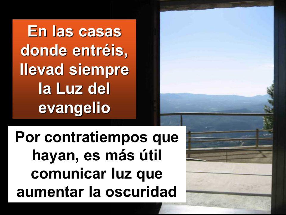 Por contratiempos que hayan, es más útil comunicar luz que aumentar la oscuridad En las casas donde entréis, llevad siempre la Luz del evangelio