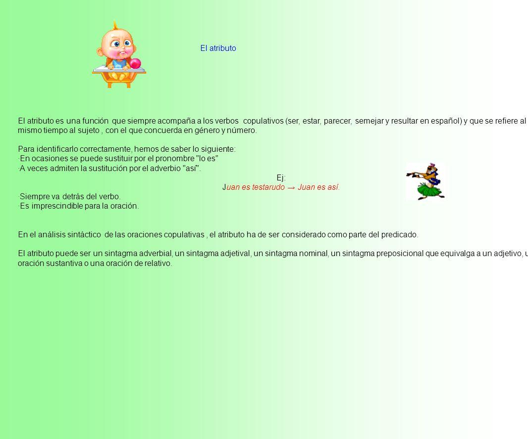 El atributo El atributo es una función que siempre acompaña a los verbos copulativos (ser, estar, parecer, semejar y resultar en español) y que se refiere al mismo tiempo al sujeto, con el que concuerda en género y número.