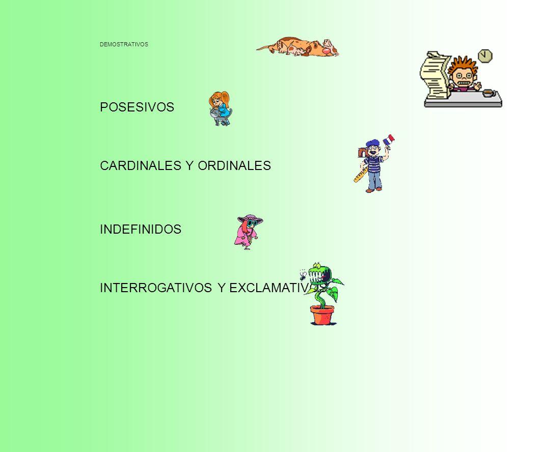 DEMOSTRATIVOS POSESIVOS CARDINALES Y ORDINALES INDEFINIDOS INTERROGATIVOS Y EXCLAMATIVOS