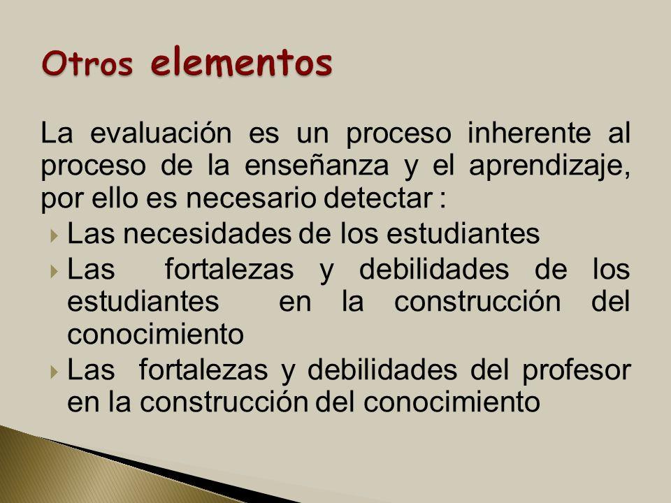 La evaluación es un proceso inherente al proceso de la enseñanza y el aprendizaje, por ello es necesario detectar : Las necesidades de los estudiantes