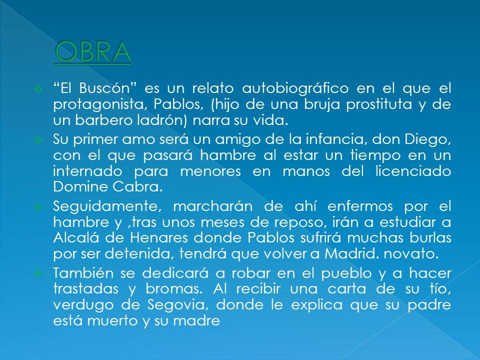 El Buscón es un relato autobiográfico en el que el protagonista, Pablos, (hijo de una bruja prostituta y de un barbero ladrón) narra su vida. Su prime