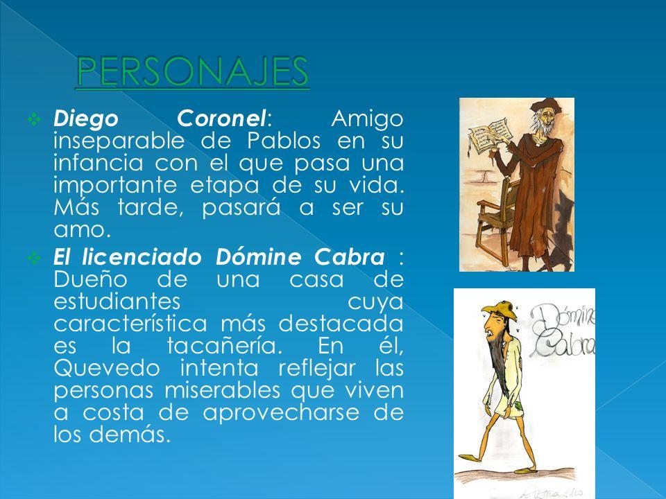 Diego Coronel : Amigo inseparable de Pablos en su infancia con el que pasa una importante etapa de su vida. Más tarde, pasará a ser su amo. El licenci