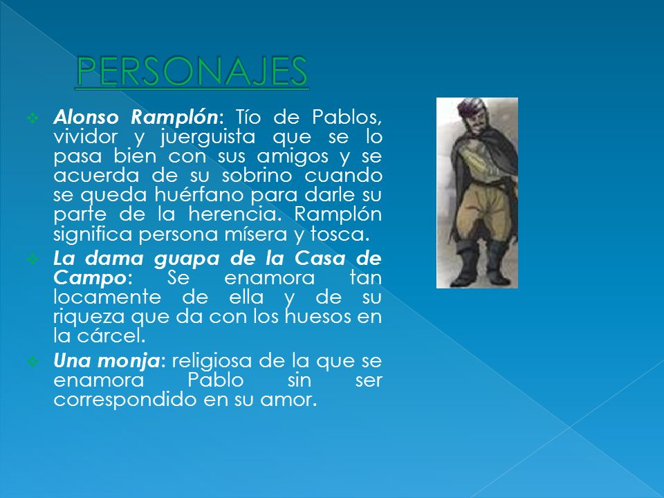 Alonso Ramplón : Tío de Pablos, vividor y juerguista que se lo pasa bien con sus amigos y se acuerda de su sobrino cuando se queda huérfano para darle