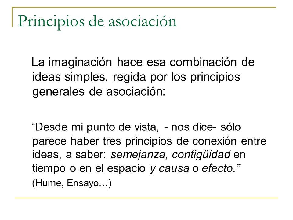 Principios de asociación La imaginación hace esa combinación de ideas simples, regida por los principios generales de asociación: Desde mi punto de vista, - nos dice- sólo parece haber tres principios de conexión entre ideas, a saber: semejanza, contigüidad en tiempo o en el espacio y causa o efecto.