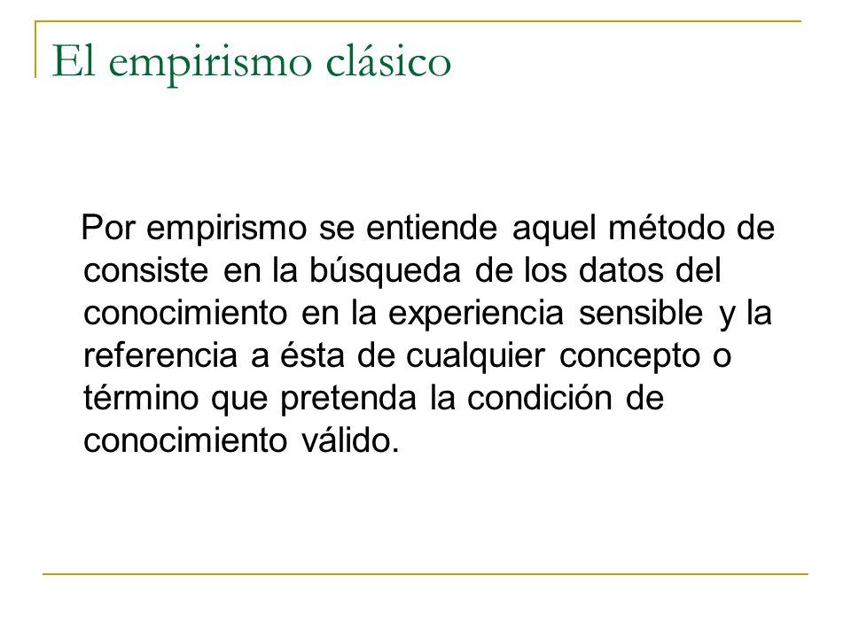 El empirismo clásico Por empirismo se entiende aquel método de consiste en la búsqueda de los datos del conocimiento en la experiencia sensible y la referencia a ésta de cualquier concepto o término que pretenda la condición de conocimiento válido.