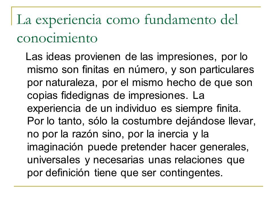 La experiencia como fundamento del conocimiento Las ideas provienen de las impresiones, por lo mismo son finitas en número, y son particulares por naturaleza, por el mismo hecho de que son copias fidedignas de impresiones.