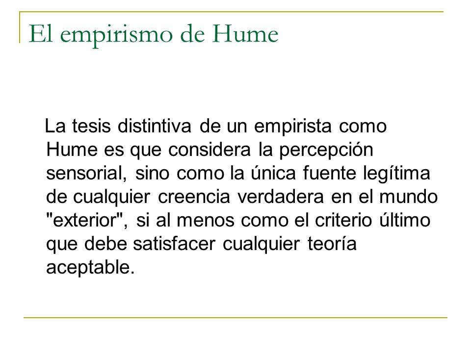 El empirismo de Hume La tesis distintiva de un empirista como Hume es que considera la percepción sensorial, sino como la única fuente legítima de cualquier creencia verdadera en el mundo exterior , si al menos como el criterio último que debe satisfacer cualquier teoría aceptable.