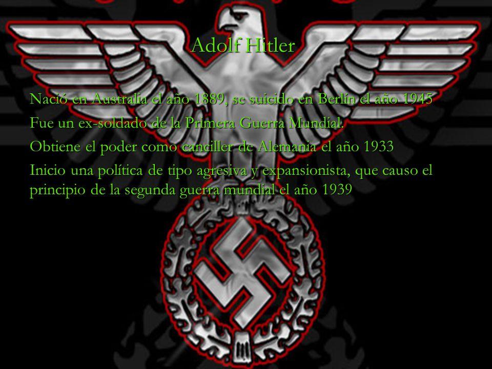 Adolf Hitler Nació en Australia el año 1889, se suicido en Berlín el año 1945 Fue un ex-soldado de la Primera Guerra Mundial. Obtiene el poder como ca