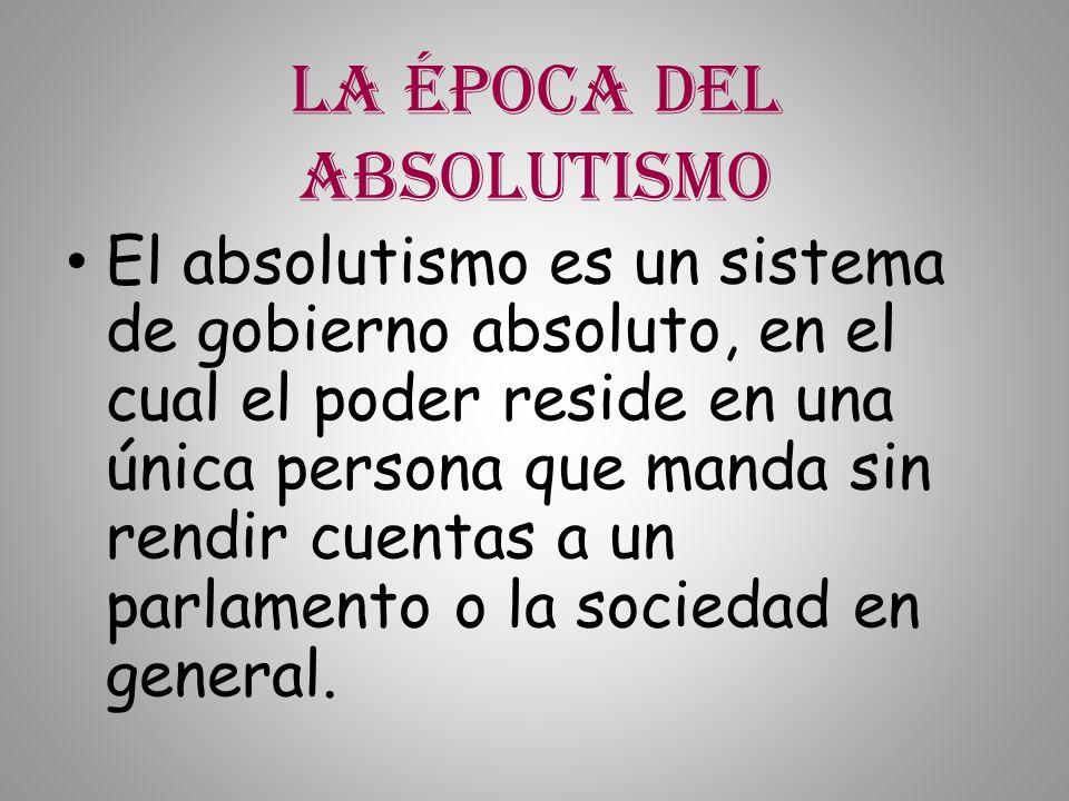 La época del absolutismo El absolutismo es un sistema de gobierno absoluto, en el cual el poder reside en una única persona que manda sin rendir cuent