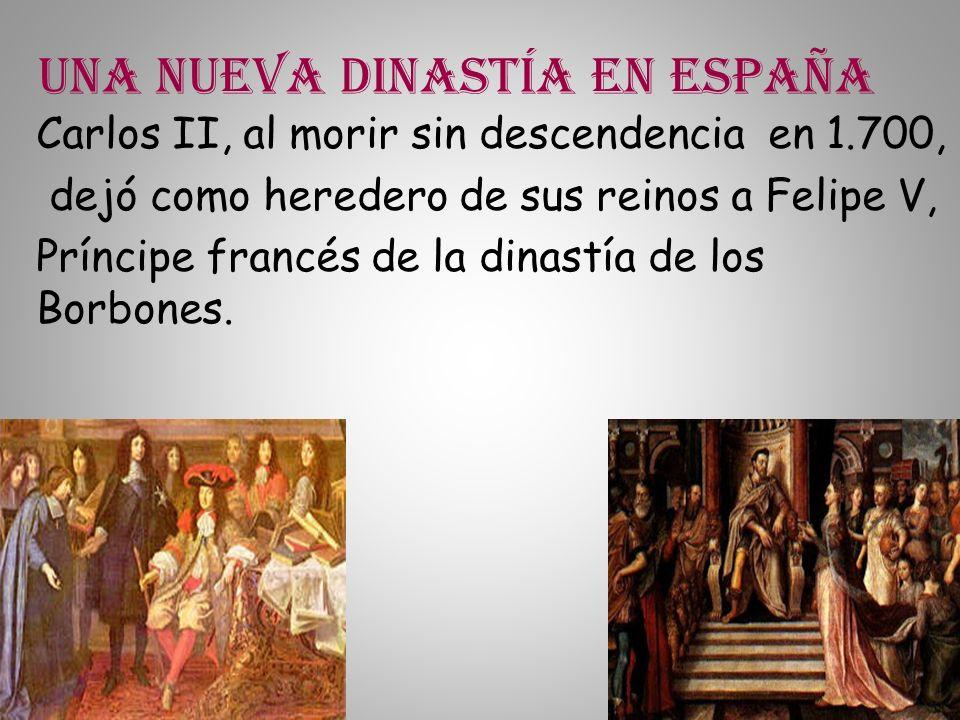 Una nueva dinastía en España Carlos II, al morir sin descendencia en 1.700, dejó como heredero de sus reinos a Felipe V, Príncipe francés de la dinast