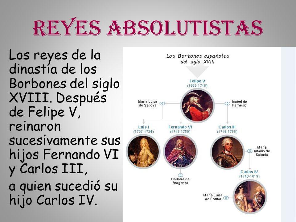 Reyes absolutistas Los reyes de la dinastía de los Borbones del siglo XVIII. Después de Felipe V, reinaron sucesivamente sus hijos Fernando VI y Carlo