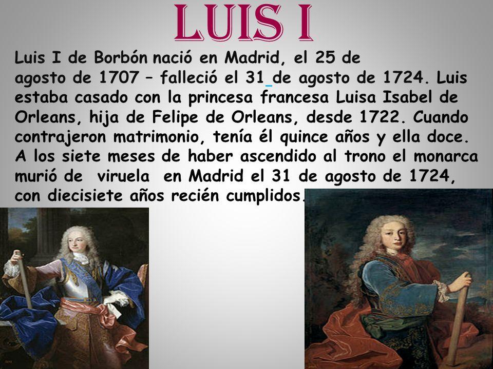 Luis I Luis I de Borbón nació en Madrid, el 25 de agosto de 1707 – falleció el 31 de agosto de 1724. Luis estaba casado con la princesa francesa Luisa
