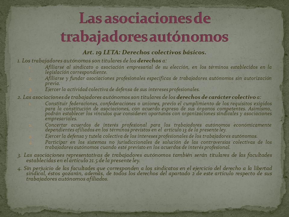 Art. 19 LETA: Derechos colectivos básicos. 1. Los trabajadores autónomos son titulares de los derechos a: 1. Afiliarse al sindicato o asociación empre