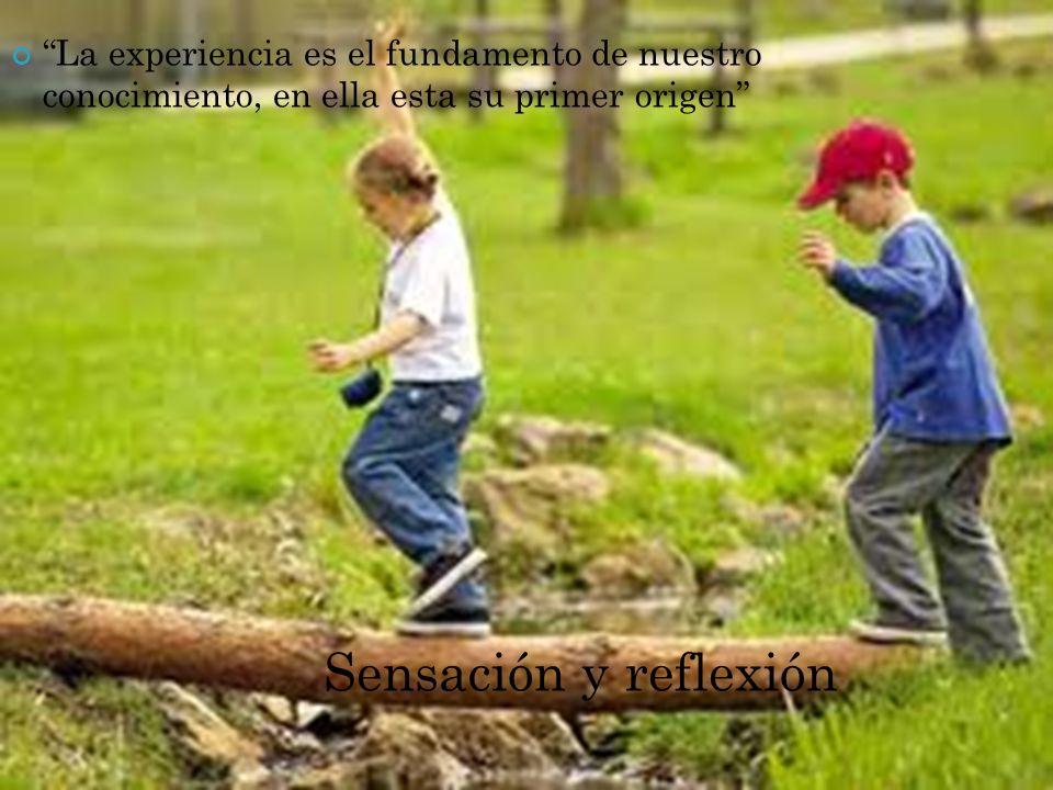 La experiencia es el fundamento de nuestro conocimiento, en ella esta su primer origen Sensación y reflexión