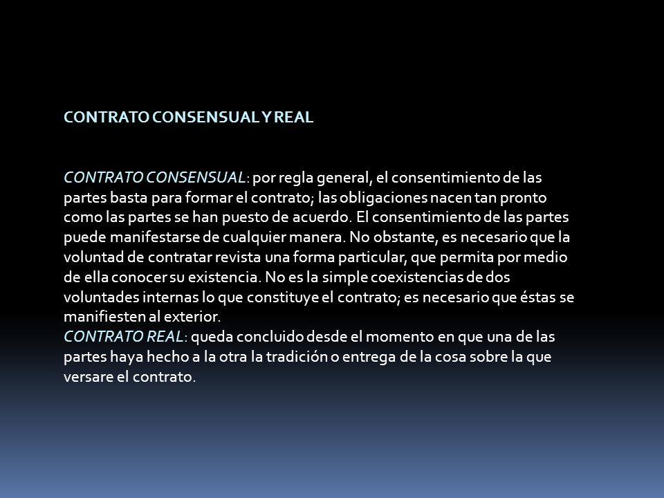 CONTRATO CONSENSUAL Y REAL CONTRATO CONSENSUAL: por regla general, el consentimiento de las partes basta para formar el contrato; las obligaciones nacen tan pronto como las partes se han puesto de acuerdo.