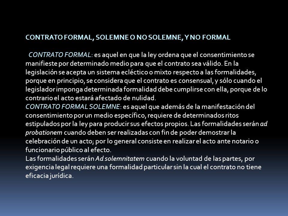 CONTRATO FORMAL, SOLEMNE O NO SOLEMNE, Y NO FORMAL CONTRATO FORMAL: es aquel en que la ley ordena que el consentimiento se manifieste por determinado medio para que el contrato sea válido.
