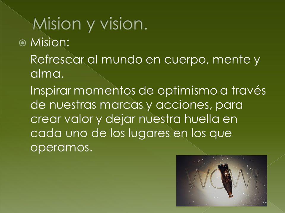 Mision: Refrescar al mundo en cuerpo, mente y alma. Inspirar momentos de optimismo a través de nuestras marcas y acciones, para crear valor y dejar nu