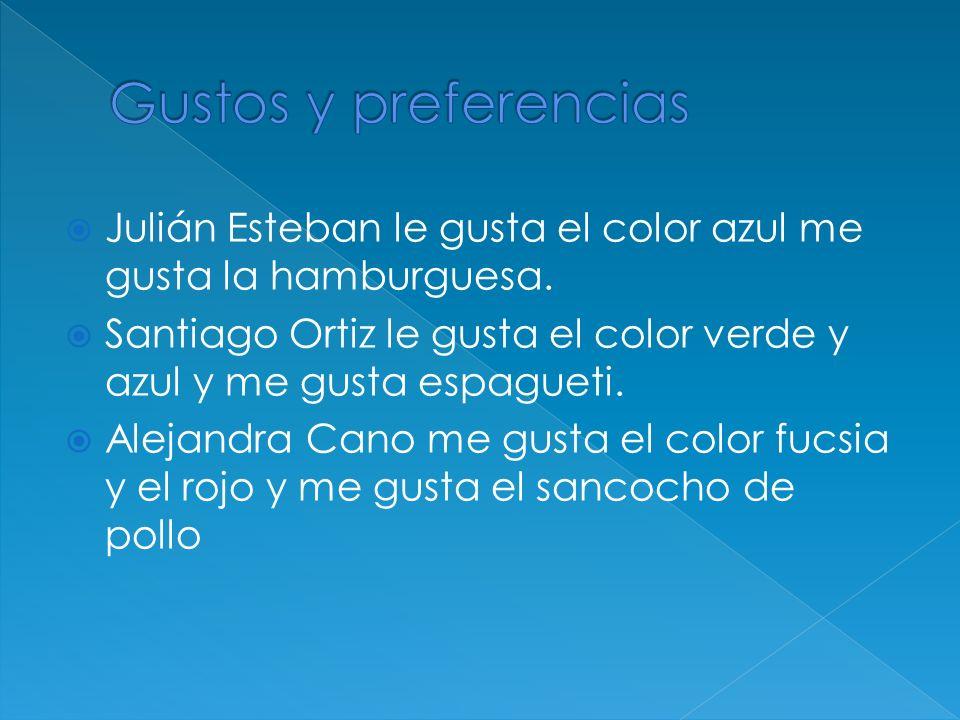 Julián Esteban le gusta el color azul me gusta la hamburguesa. Santiago Ortiz le gusta el color verde y azul y me gusta espagueti. Alejandra Cano me g