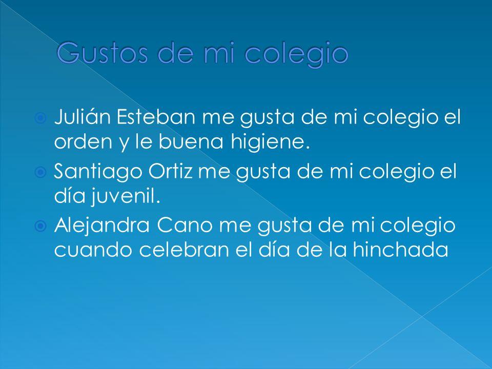 Julián Esteban me gusta de mi colegio el orden y le buena higiene.