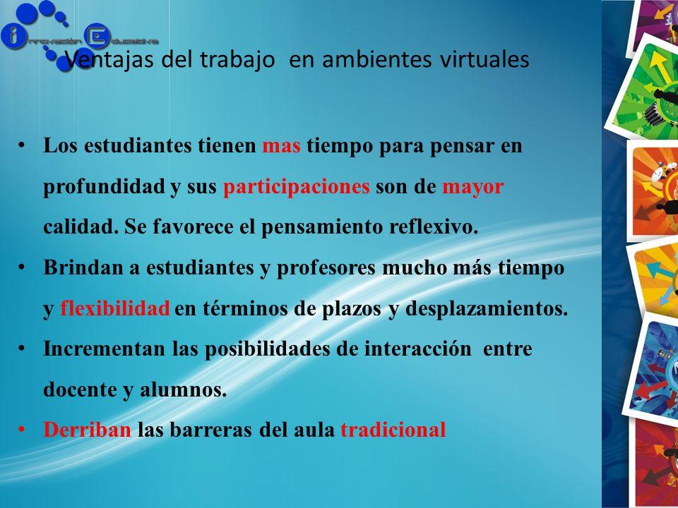 Ventajas del trabajo en ambientes virtuales Los estudiantes tienen mas tiempo para pensar en profundidad y sus participaciones son de mayor calidad. S