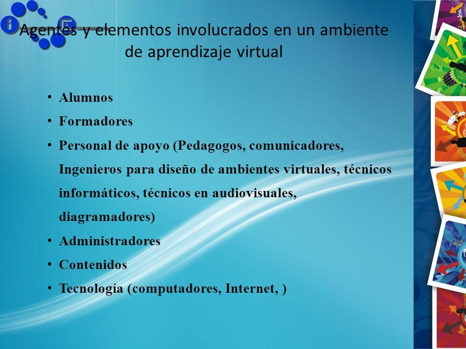 Agentes y elementos involucrados en un ambiente de aprendizaje virtual Alumnos Formadores Personal de apoyo (Pedagogos, comunicadores, Ingenieros para
