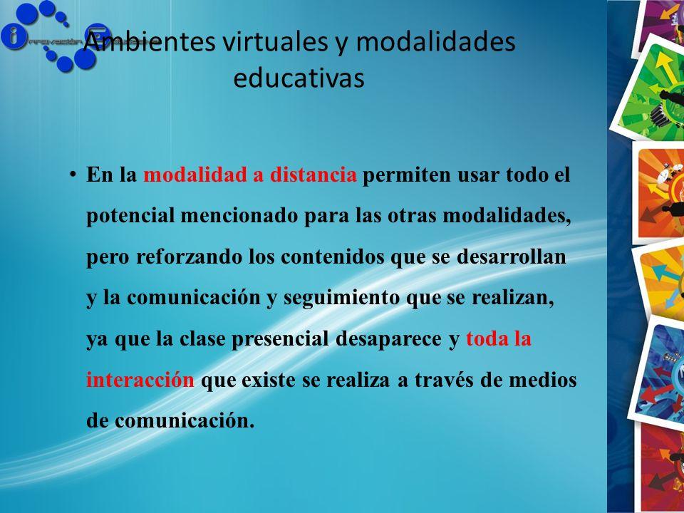 Ambientes virtuales y modalidades educativas En la modalidad a distancia permiten usar todo el potencial mencionado para las otras modalidades, pero r