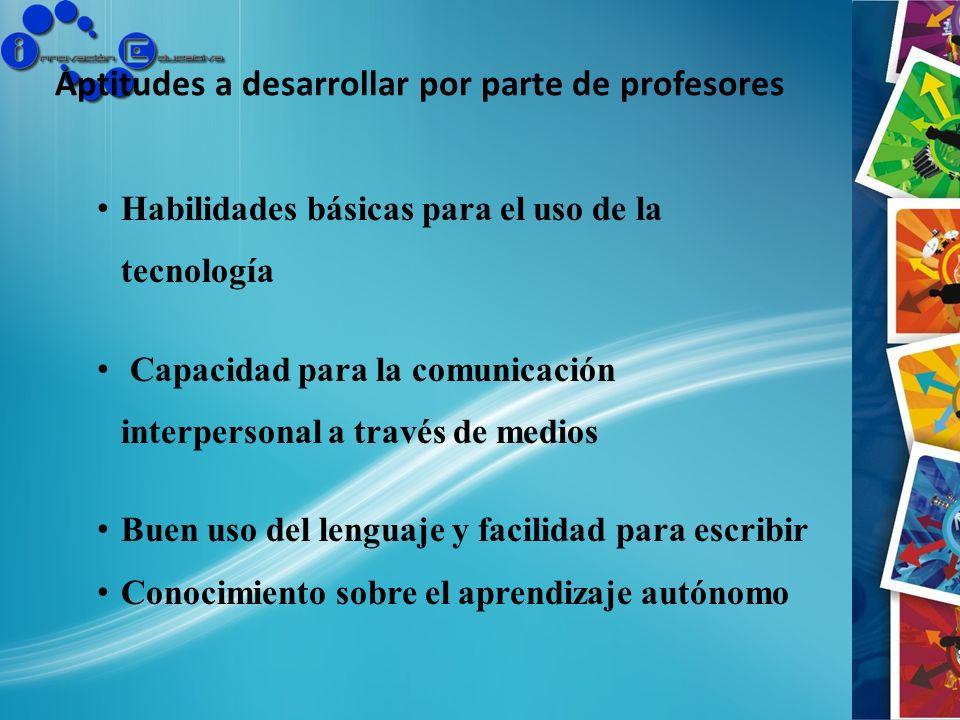 Aptitudes a desarrollar por parte de profesores Habilidades básicas para el uso de la tecnología Capacidad para la comunicación interpersonal a través